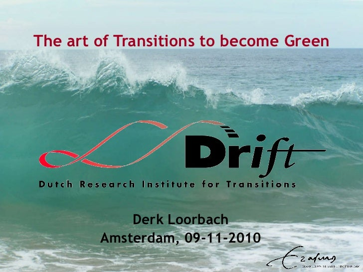 The art of Transitions to become Green Derk Loorbach Amsterdam, 09-11-2010