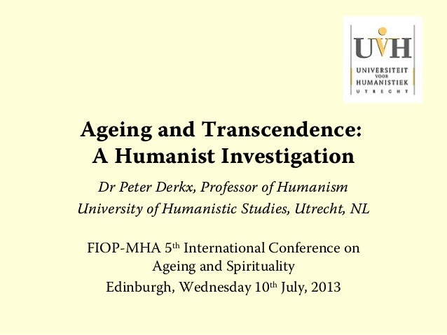 Ageing and Transcendence: A Humanist Investigation Dr Peter Derkx, Professor of Humanism University of Humanistic Studies,...