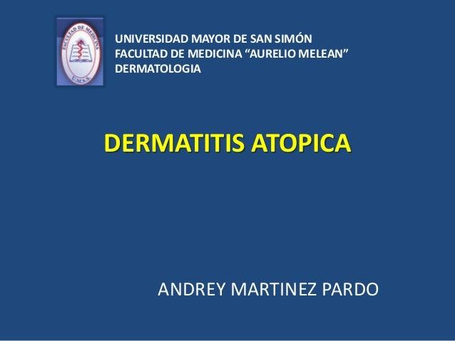 """DERMATITIS ATOPICA ANDREY MARTINEZ PARDO UNIVERSIDAD MAYOR DE SAN SIMÓN FACULTAD DE MEDICINA """"AURELIO MELEAN"""" DERMATOLOGIA"""