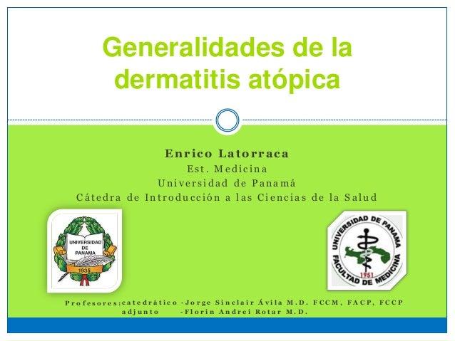 Generalidades de la dermatitis atópica Enrico Latorraca E s t . M e d i c i n a U n i v e r s i d a d d e P a n a m á C á ...