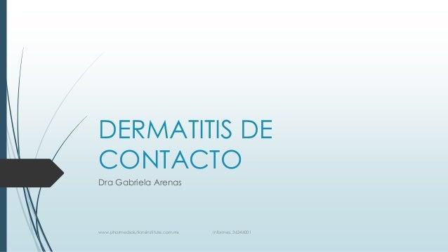 DERMATITIS DE CONTACTO Dra Gabriela Arenas www.pharmedsolutionsinstitute.com.mx Informes. 36246001