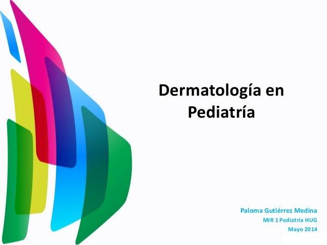 Dermatología en Pediatría Paloma Gutiérrez Medina MIR 1 Pediatría HUG Mayo 2014