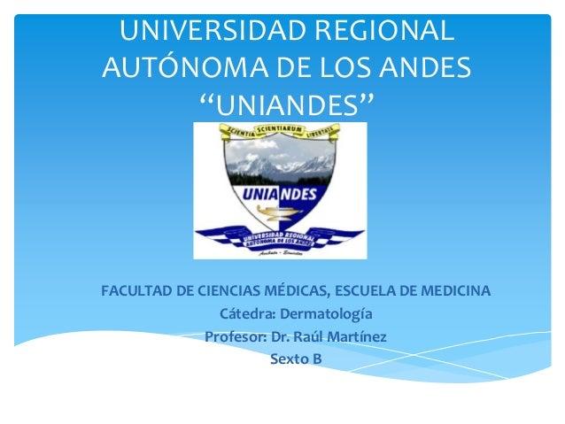 """UNIVERSIDAD REGIONAL AUTÓNOMA DE LOS ANDES """"UNIANDES"""" FACULTAD DE CIENCIAS MÉDICAS, ESCUELA DE MEDICINA Cátedra: Dermatolo..."""