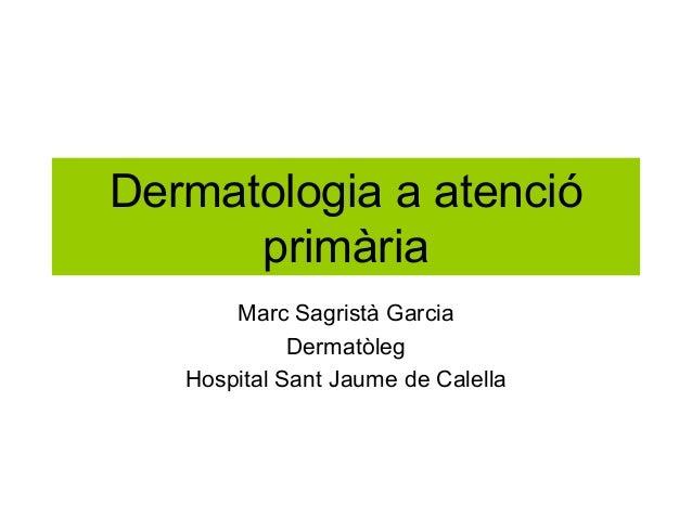 Dermatologia a atenció primària Marc Sagristà Garcia Dermatòleg Hospital Sant Jaume de Calella