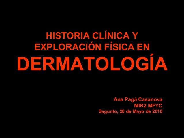 HISTORIA CLÍNICA Y EXPLORACIÓN FÍSICA EN DERMATOLOGÍA Ana Pagá Casanova MIR2 MFYC Sagunto, 20 de Mayo de 2010