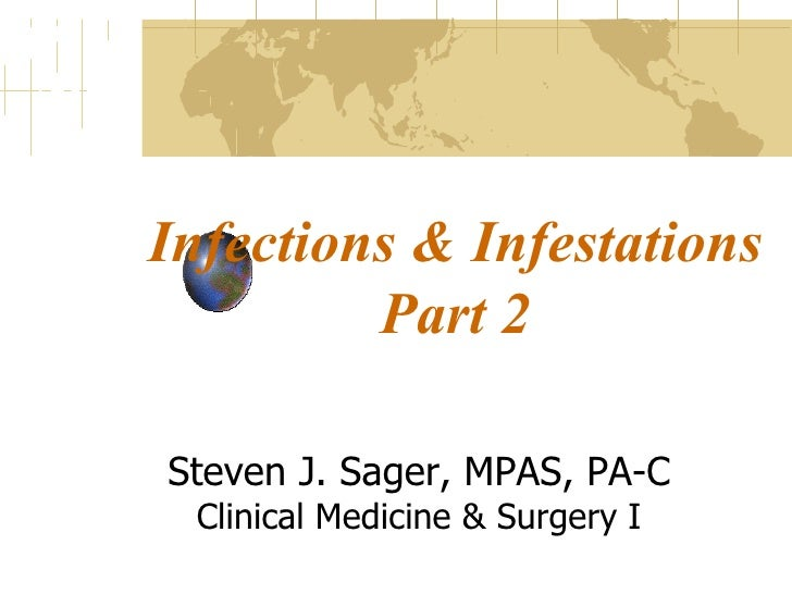 Infections & Infestations Part 2 Steven J. Sager, MPAS, PA-C Clinical Medicine & Surgery I