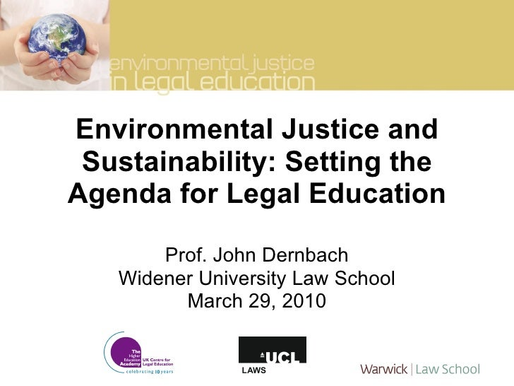 Environmental Justice and Sustainability: Setting the Agenda for Legal Education Prof. John Dernbach Widener University La...