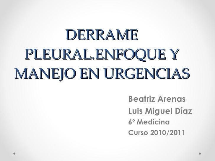 DERRAME PLEURAL.ENFOQUE Y MANEJO EN URGENCIAS Beatriz Arenas Luis Miguel Díaz 6º Medicina  Curso 2010/2011