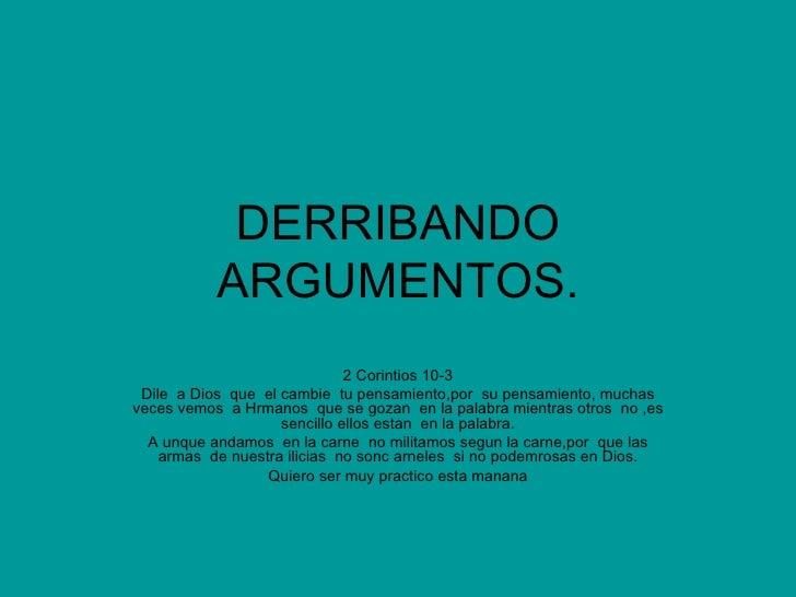 DERRIBANDO ARGUMENTOS. 2 Corintios 10-3 Dile  a Dios  que  el cambie  tu pensamiento,por  su pensamiento, muchas veces vem...