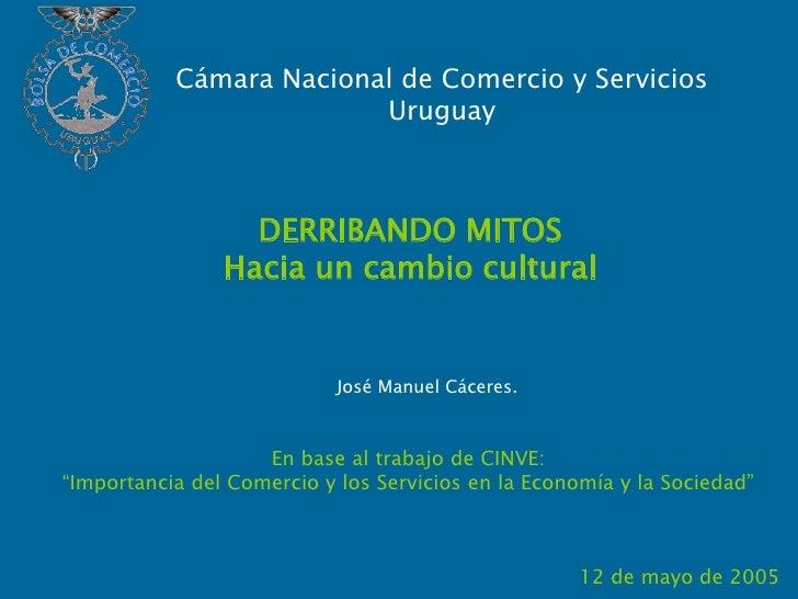 Cámara Nacional de Comercio y ServiciosUruguay <br />DERRIBANDO MITOS<br />Hacia un cambio cultural<br />José Manuel Cácer...