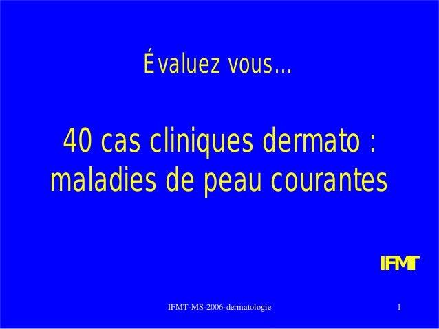IFMT-MS-2006-dermatologie 1 Évaluez vous… 40 cas cliniques dermato : maladies de peau courantes IFMT