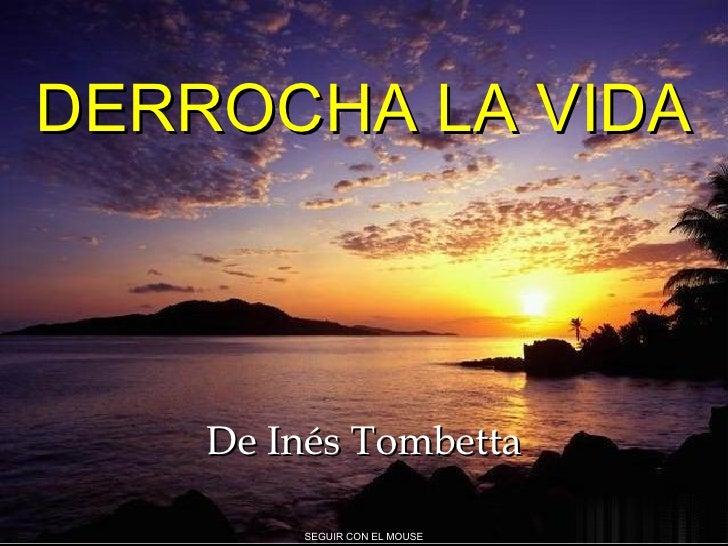 DERROCHA LA VIDA De Inés Tombetta SEGUIR CON EL MOUSE