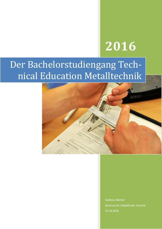 2016 Andreas Weiner Zentrum für Didaktik der Technik 15.10.2016 Der Bachelorstudiengang Tech- nical Education Metalltechnik