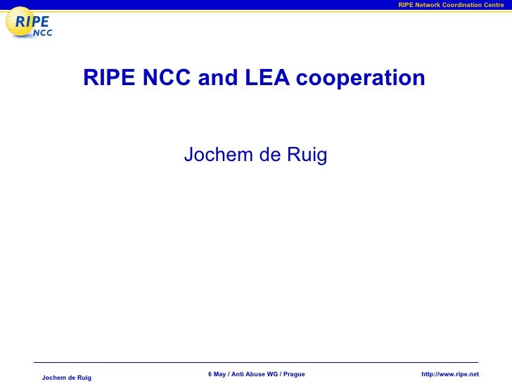 RIPE Network Coordination Centre                RIPE NCC and LEA cooperation                      Jochem de Ruig          ...
