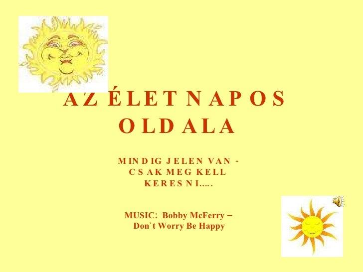 AZ   ÉLET   NAPOS   OLDALA MINDIG   JELEN   VAN  - CSAK   MEG   KELL KERESNI….. MUSIC:  Bobby McFerry – Don`t Worry Be Happy
