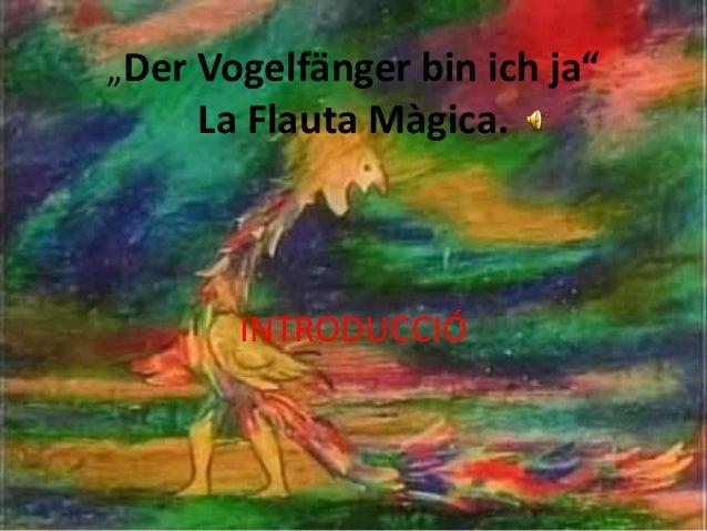"""Der Vogelfänger bin ich ja""  La Flauta Màgica.  INTRODUCCIÓ"