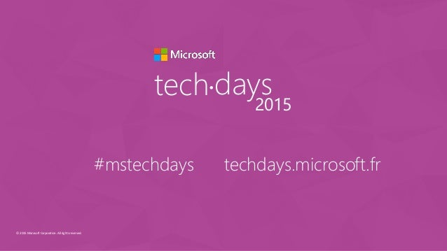 © 2015 Microsoft Corporation. All rights reserved. tech days• 2015 #mstechdays techdays.microsoft.fr
