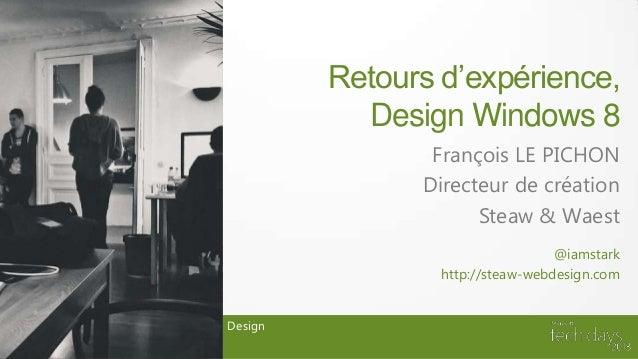 Retours d'expérience,Design Windows 8François LE PICHONDirecteur de créationSteaw & WaestDesign@iamstarkhttp://steaw-webde...