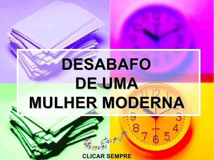 DESABAFO    DE UMAMULHER MODERNA    CLICAR SEMPRE