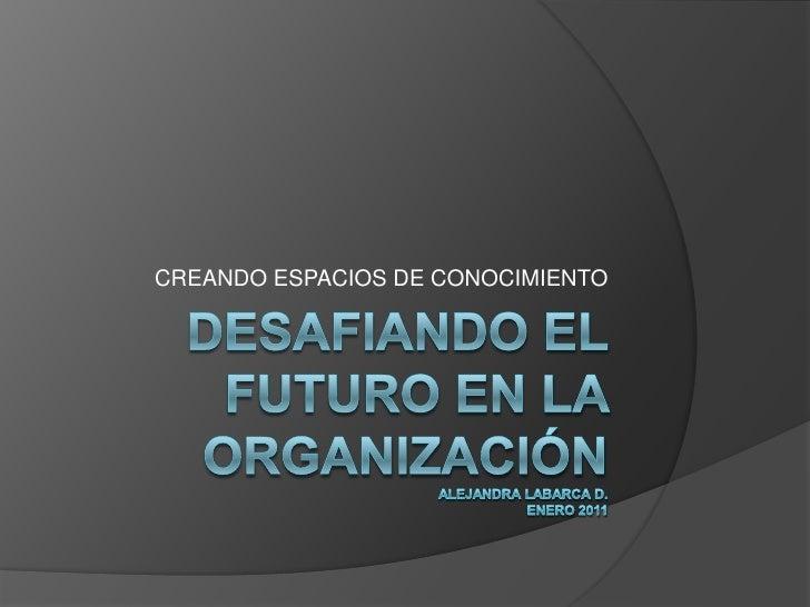 DESAFIANDO EL FUTURO EN LA ORGANIZACIÓNAlejandra Labarca D.enero 2011<br />CREANDO ESPACIOS DE CONOCIMIENTO<br />