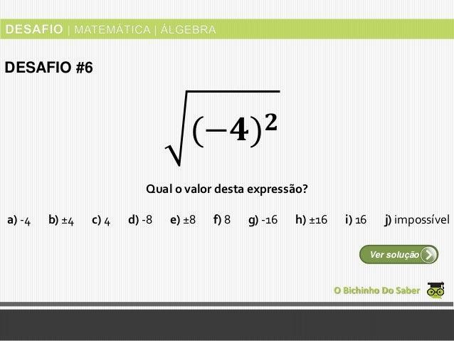 Qual o valor desta expressão? O Bichinho Do Saber Ver solução DESAFIO #6 (−𝟒) 𝟐 a) -4 b) ±4 c) 4 d) -8 e) ±8 f) 8 g) -16 h...