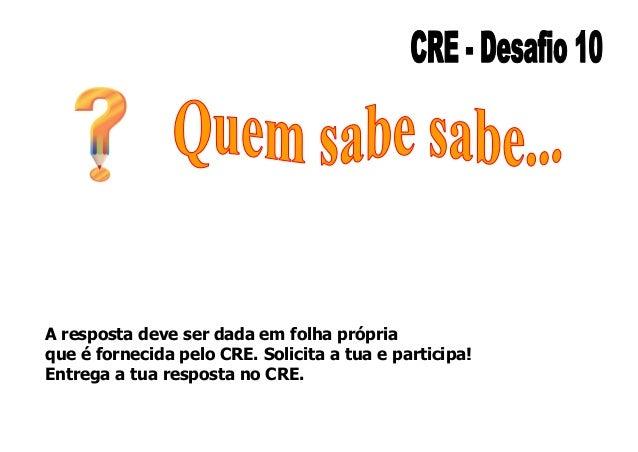 A resposta deve ser dada em folha própria que é fornecida pelo CRE. Solicita a tua e participa! Entrega a tua resposta no ...