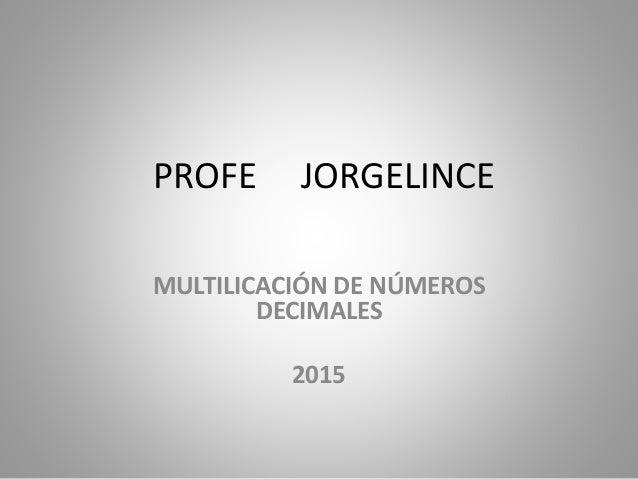 PROFE JORGELINCE MULTILICACIÓN DE NÚMEROS DECIMALES 2015