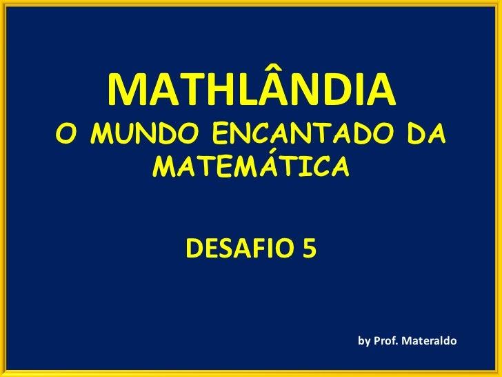 DESAFIO 5 by Prof. Materaldo MATHLÂNDIA O MUNDO ENCANTADO DA MATEMÁTICA