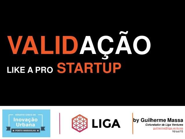 VALIDAÇÃO LIKE A PRO STARTUP by Guilherme Massa Cofundador da Liga Ventures guilherme@liga.ventures 16/out/15