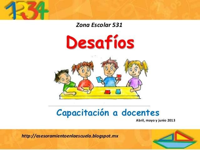 DesafíosZona Escolar 531http://asesoramientoenlaescuela.blogspot.mxCapacitación a docentesAbril, mayo y junio 2013