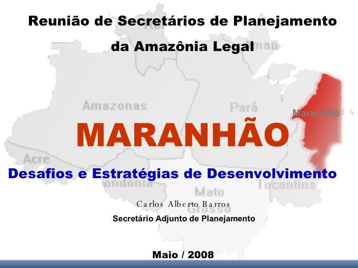Maranhão MARANHÃO Reunião de Secretários de Planejamento da Amazônia Legal Desafios e Estratégias de Desenvolvimento Maio ...