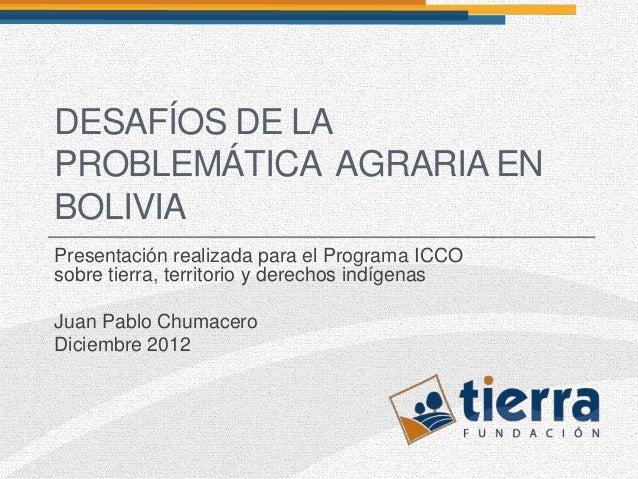 DESAFÍOS DE LAPROBLEMÁTICA AGRARIA ENBOLIVIAPresentación realizada para el Programa ICCOsobre tierra, territorio y derecho...