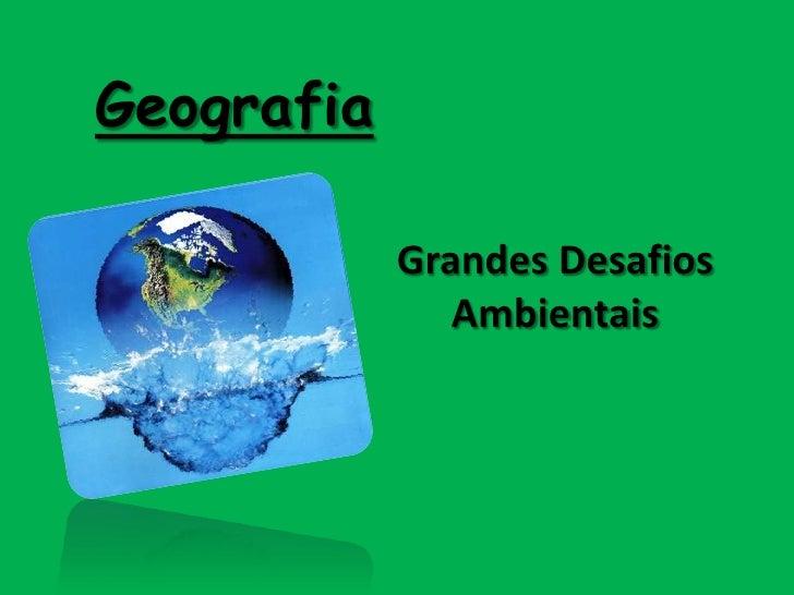 Geografia<br />Grandes Desafios Ambientais<br />