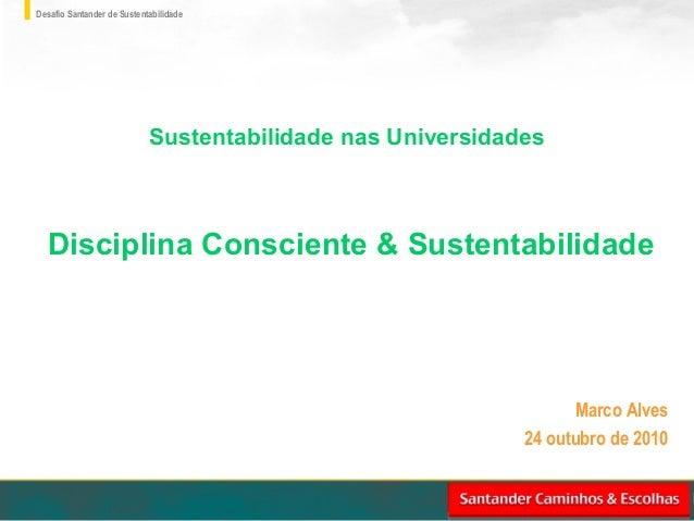 Desafio Santander de Sustentabilidade Marco Alves 24 outubro de 2010 Sustentabilidade nas Universidades Disciplina Conscie...