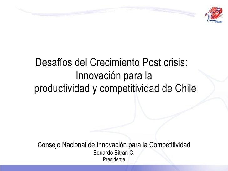 Desafíos del Crecimiento Post crisis:   Innovación para la   productividad y competitividad de Chile Consejo Nacional de I...