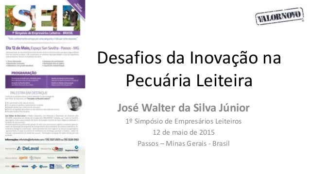 Desafios da Inovação na Pecuária Leiteira José Walter da Silva Júnior 1º Simpósio de Empresários Leiteiros 12 de maio de 2...