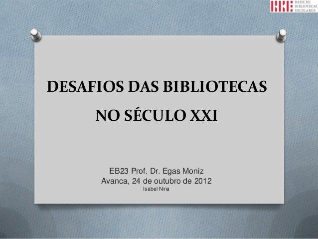 DESAFIOS DAS BIBLIOTECAS     NO SÉCULO XXI       EB23 Prof. Dr. Egas Moniz     Avanca, 24 de outubro de 2012              ...