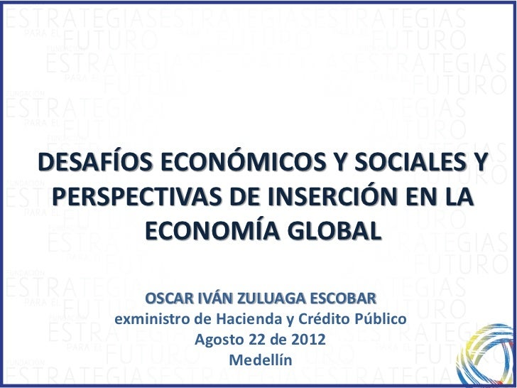 DESAFÍOS ECONÓMICOS Y SOCIALES Y PERSPECTIVAS DE INSERCIÓN EN LA       ECONOMÍA GLOBAL        OSCAR IVÁN ZULUAGA ESCOBAR  ...
