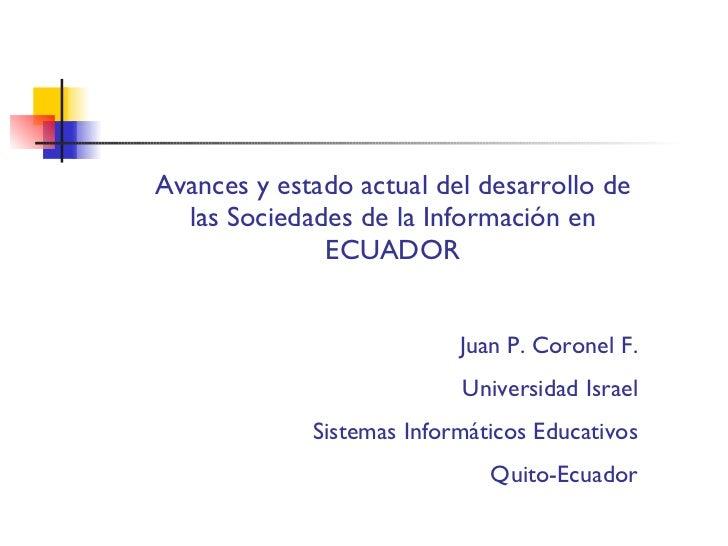 Avances y estado actual del desarrollo de las Sociedades de la Información en ECUADOR Juan P. Coronel F. Universidad Israe...