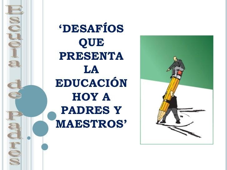Desafios que presenta la eduación hoy a padres y maestros
