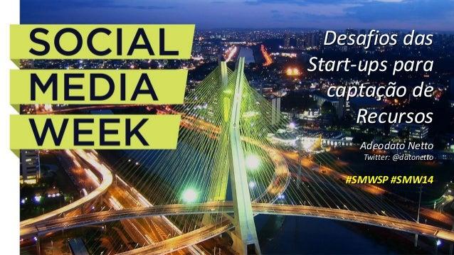 AdeodatoNetto  Twitter: @datonetto  #SMWSP #SMW14  Desafios das Start-upspara captação de Recursos