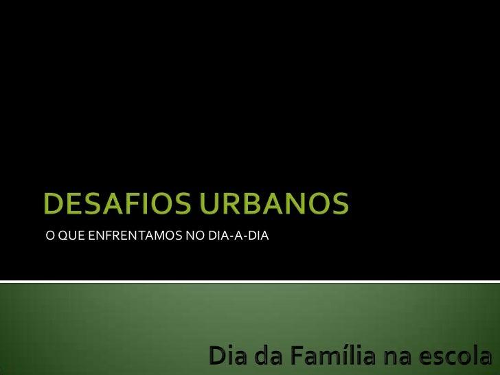 DESAFIOS URBANOS<br />O QUE ENFRENTAMOS NO DIA-A-DIA<br />Dia da Família na escola<br />