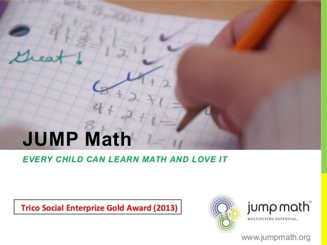 JUMP Math EVERY CHILD CAN LEARN MATH AND LOVE IT Trico  Social  Enterprize  Gold  Award  (2013)   www.jumpmath...