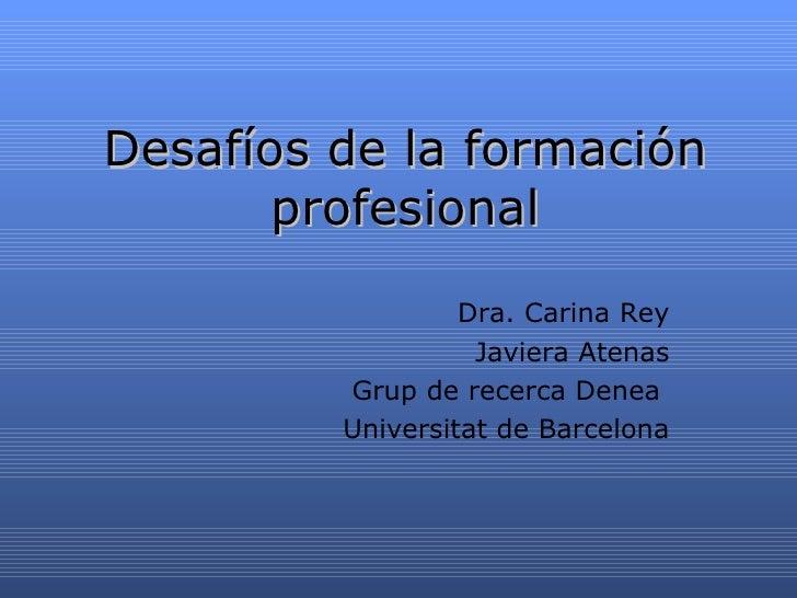 Desaf íos de la formación profesional Dra. Carina Rey Javiera Atenas Grup de recerca Denea  Universitat de Barcelona