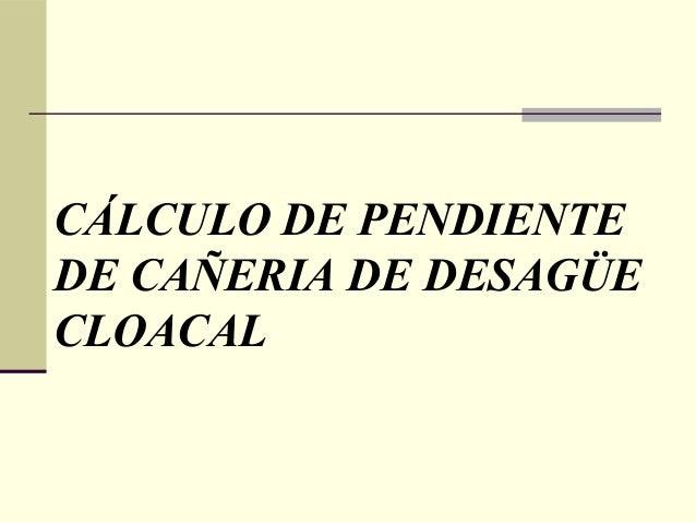 CÁLCULO DE PENDIENTEDE CAÑERIA DE DESAGÜECLOACAL