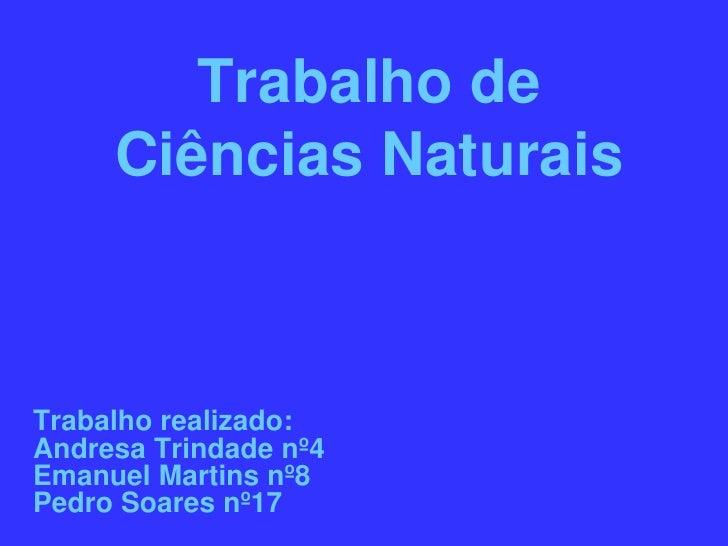 Trabalho de      Ciências Naturais    Trabalho realizado: Andresa Trindade nº4 Emanuel Martins nº8 Pedro Soares nº17