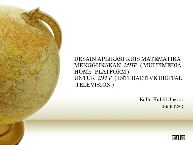 DESAIN APLIKASI KUIS MATEMATIKAMENGGUNAKAN MHP ( MULTIMEDIAHOME PLATFORM )UNTUK iDTV ( INTERACTIVE DIGITALTELEVISION )    ...
