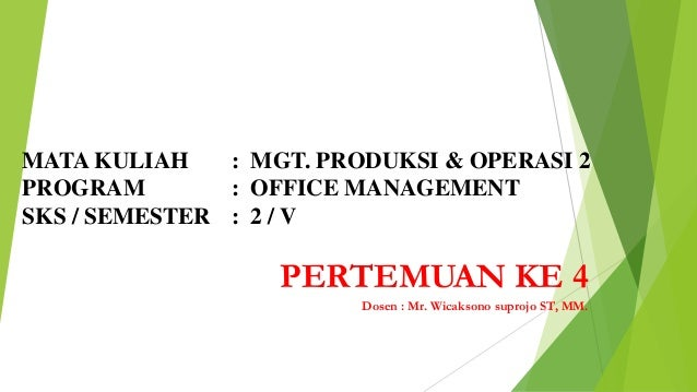 MATA KULIAH : MGT. PRODUKSI & OPERASI 2 PROGRAM : OFFICE MANAGEMENT SKS / SEMESTER : 2 / V  PERTEMUAN KE 4 Dosen : Mr. Wic...