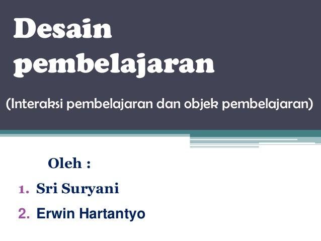 Desain pembelajaran (Interaksi pembelajaran dan objek pembelajaran)  Oleh : 1. Sri Suryani 2. Erwin Hartantyo