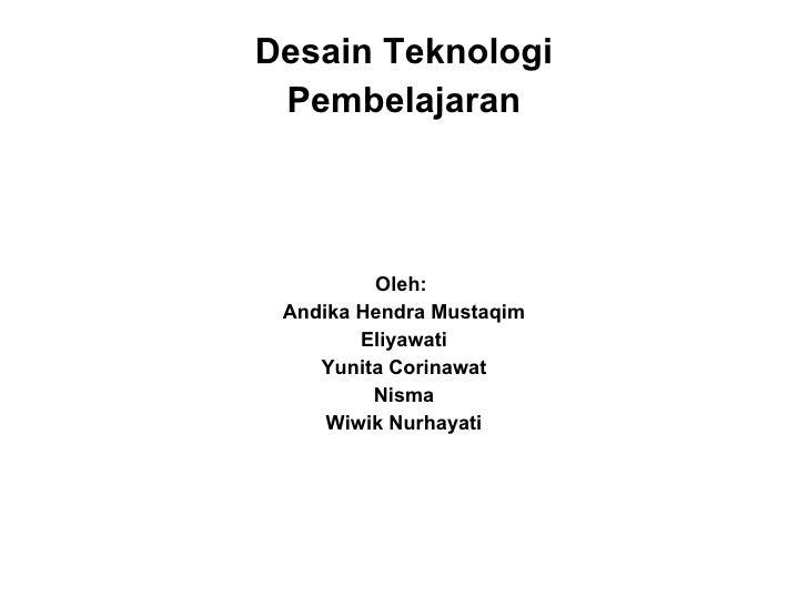 <ul><li>Desain Teknologi </li></ul><ul><li>Pembelajaran </li></ul><ul><li>Oleh:  </li></ul><ul><li>Andika Hendra Mustaqim ...